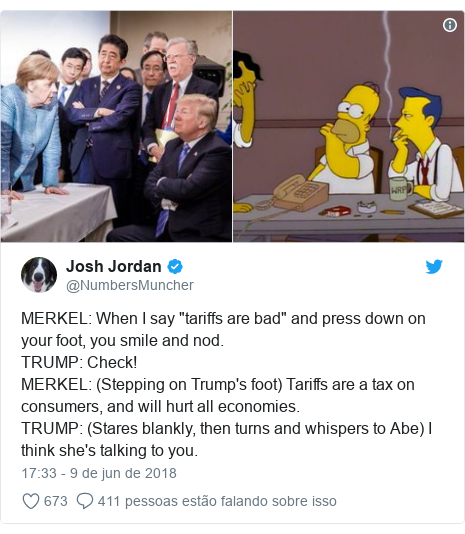 """Twitter post de @NumbersMuncher: MERKEL  When I say """"tariffs are bad"""" and press down on your foot, you smile and nod.TRUMP  Check!MERKEL  (Stepping on Trump's foot) Tariffs are a tax on consumers, and will hurt all economies.TRUMP  (Stares blankly, then turns and whispers to Abe) I think she's talking to you."""