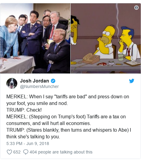"Twitter post by @NumbersMuncher: MERKEL  When I say ""tariffs are bad"" and press down on your foot, you smile and nod.TRUMP  Check!MERKEL  (Stepping on Trump's foot) Tariffs are a tax on consumers, and will hurt all economies.TRUMP  (Stares blankly, then turns and whispers to Abe) I think she's talking to you."