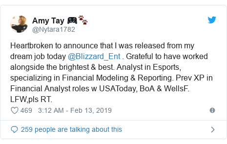 Twitter post by @Nytara1782: Heartbroken to announce that I was released from my dream job today @Blizzard_Ent . Grateful to have worked alongside the brightest & best. Analyst in Esports, specializing in Financial Modeling & Reporting. Prev XP in Financial Analyst roles w USAToday, BoA & WellsF. LFW,pls RT.