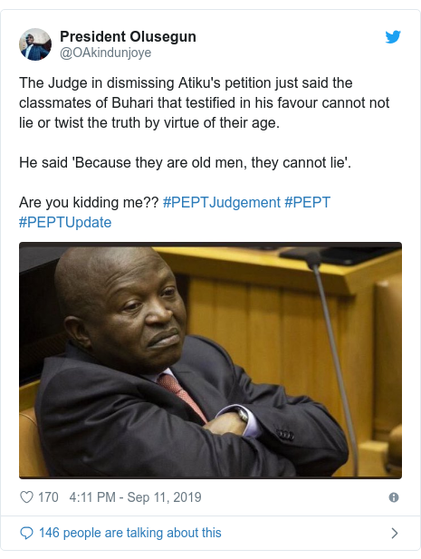 Twitter post by @OAkindunjoye: The Judge in dismissing Atiku's petition just said the classmates of Buhari that testified in his favour cannot not lie or twist the truth by virtue of their age. He said 'Because they are old men, they cannot lie'. Are you kidding me?? #PEPTJudgement #PEPT #PEPTUpdate