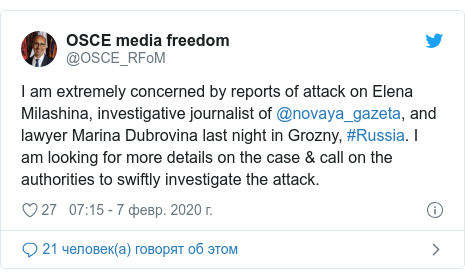 Twitter пост, автор: @OSCE_RFoM: I am extremely concerned by reports of attack on Elena Milashina, investigative journalist of @novaya_gazeta, and lawyer Marina Dubrovina last night in Grozny, #Russia. I am looking for more details on the case & call on the authorities to swiftly investigate the attack.