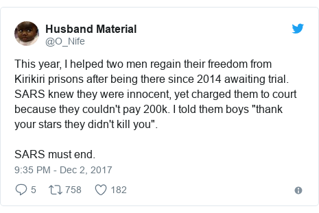 "Twitter post by @O_Nife: This year, I helped two men regain their freedom from Kirikiri prisons after being there since 2014 awaiting trial. SARS knew they were innocent, yet charged them to court because they couldn't pay 200k. I told them boys ""thank your stars they didn't kill you"".SARS must end."