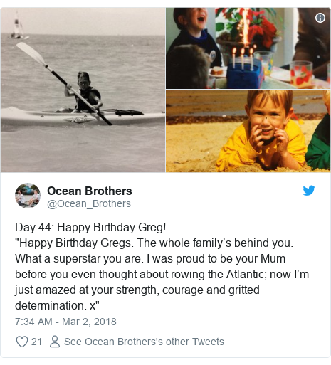 """Twitter post by @Ocean_Brothers: Day 44  Happy Birthday Greg! """"Happy Birthday Gregs. The whole family's behind you. What a superstar you are. I was proud to be your Mum before you even thought about rowing the Atlantic; now I'm just amazed at your strength, courage and gritted determination. x"""""""
