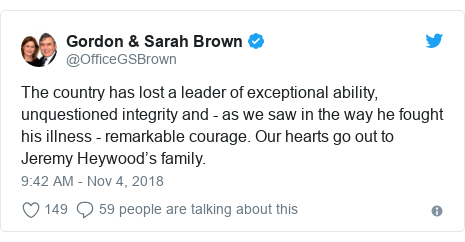 Twitter post by @OfficeGSBrown: The country has lost a leader of exceptional ability, unquestioned integrity and - as we saw in the way he fought his illness - remarkable courage. Our hearts go out to Jeremy Heywood's family.