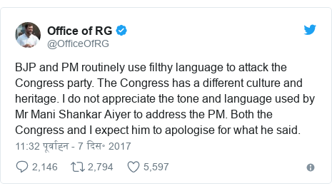ट्विटर पोस्ट @OfficeOfRG: BJP and PM routinely use filthy language to attack the Congress party. The Congress has a different culture and heritage. I do not appreciate the tone and language used by Mr Mani Shankar Aiyer to address the PM. Both the Congress and I expect him to apologise for what he said.