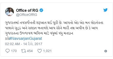 Twitter post by @OfficeOfRG: ગુજરાતમાં નવસર્જનની શરૂઆત થઈ ચુકી છે. આપનો એક એક મત લોકતંત્રના પાયાને સુદ્રઢ અને સશક્ત બનાવશે.આપ સૌને મારી નમ્ર અપીલ છે કે આપ ગુજરાતના ઉજ્જવળ ભવિષ્ય માટે વધુમાં વધુ મતદાન કરો#NavsarjanGujarat