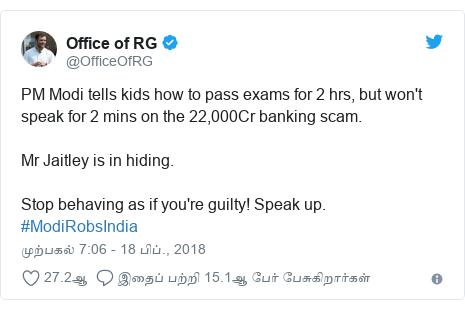 டுவிட்டர் இவரது பதிவு @OfficeOfRG: PM Modi tells kids how to pass exams for 2 hrs, but won't speak for 2 mins on the 22,000Cr banking scam. Mr Jaitley is in hiding. Stop behaving as if you're guilty! Speak up. #ModiRobsIndia