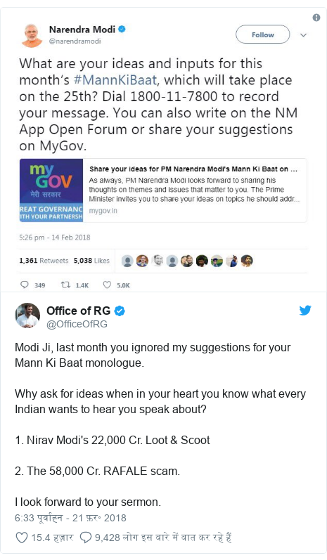 ट्विटर पोस्ट @OfficeOfRG: Modi Ji, last month you ignored my suggestions for your Mann Ki Baat monologue.Why ask for ideas when in your heart you know what every Indian wants to hear you speak about?1. Nirav Modi's 22,000 Cr. Loot & Scoot2. The 58,000 Cr. RAFALE scam.I look forward to your sermon.