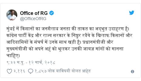 Twitter post by @OfficeOfRG: मुंबई में किसानों का जनसैलाब जनता की ताकत का अद्भुत उदाहरण है। कांग्रेस पार्टी केंद्र और राज्य सरकार के निष्ठुर रवैये के खिलाफ किसानों और आदिवासियों के संघर्ष में उनके साथ खड़ी है। प्रधानमंत्रीजी और मुख्यमंत्रीजी को अपने अहं को भूलकर उनकी जायज़ मांगों को मानना चाहिए।