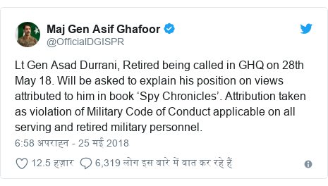 ट्विटर पोस्ट @OfficialDGISPR: Lt Gen Asad Durrani, Retired being called in GHQ on 28th May 18. Will be asked to explain his position on views attributed to him in book 'Spy Chronicles'. Attribution taken as violation of Military Code of Conduct applicable on all serving and retired military personnel.