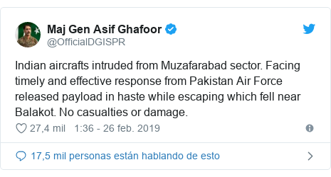 Publicación de Twitter por @OfficialDGISPR: Indian aircrafts intruded from Muzafarabad sector. Facing timely and effective response from Pakistan Air Force released payload in haste while escaping which fell near Balakot. No casualties or damage.