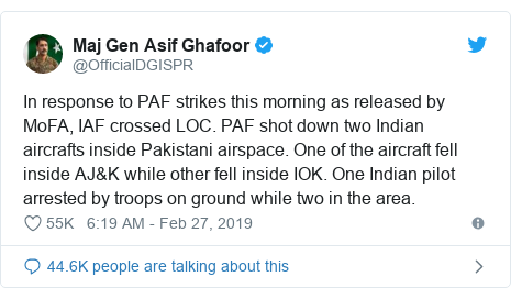 Twitter post by @OfficialDGISPR: In response to PAF strikes this morning as released by MoFA, IAF crossed LOC. PAF shot down two Indian aircrafts inside Pakistani airspace. One of the aircraft fell inside AJ&K while other fell inside IOK. One Indian pilot arrested by troops on ground while two in the area.