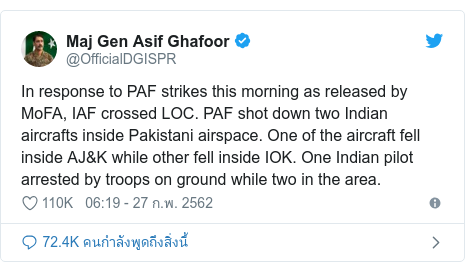 Twitter โพสต์โดย @OfficialDGISPR: In response to PAF strikes this morning as released by MoFA, IAF crossed LOC. PAF shot down two Indian aircrafts inside Pakistani airspace. One of the aircraft fell inside AJ&K while other fell inside IOK. One Indian pilot arrested by troops on ground while two in the area.