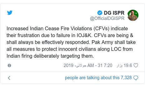 ٹوئٹر پوسٹس @OfficialDGISPR کے حساب سے: Increased Indian Cease Fire Violations (CFVs) indicate their frustration due to failure in IOJ&K. CFVs are being & shall always be effectively responded. Pak Army shall take all measures to protect innocent civilians along LOC from Indian firing deliberately targeting them.
