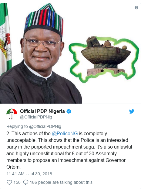 Twitter post by @OfficialPDPNig: 2. This actions of the @PoliceNG is completely unacceptable. This shows that the Police is an interested party in the purported impeachment saga. It's also unlawful and highly unconstitutional for 8 out of 30 Assembly members to propose an impeachment against Governor Ortom.