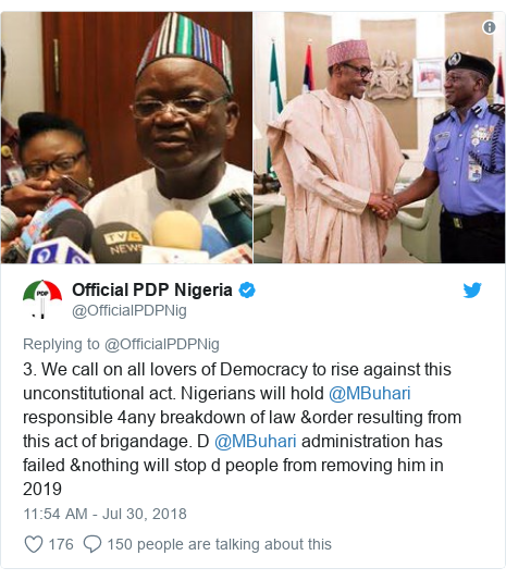 Twitter post by @OfficialPDPNig: 3. We call on all lovers of Democracy to rise against this unconstitutional act. Nigerians will hold @MBuhari responsible 4any breakdown of law &order resulting from this act of brigandage. D @MBuhari administration has failed &nothing will stop d people from removing him in 2019