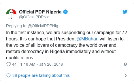 Twitter post by @OfficialPDPNig: In the first instance, we are suspending our campaign for 72 hours. It is our hope that President @MBuhari will listen to the voice of all lovers of democracy the world over and restore democracy in Nigeria immediately and without qualifications