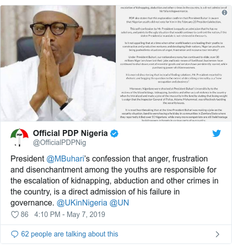 Twitter post by @OfficialPDPNig: President @MBuhari's confession that anger, frustration and disenchantment among the youths are responsible for the escalation of kidnapping, abduction and other crimes in the country, is a direct admission of his failure in governance. @UKinNigeria @UN