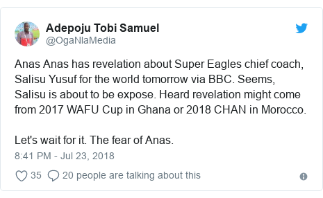 Twitter post by @OgaNlaMedia: Anas Anas has revelation about Super Eagles chief coach, Salisu Yusuf for the world tomorrow via BBC. Seems, Salisu is about to be expose. Heard revelation might come from 2017 WAFU Cup in Ghana or 2018 CHAN in Morocco.Let's wait for it. The fear of Anas.