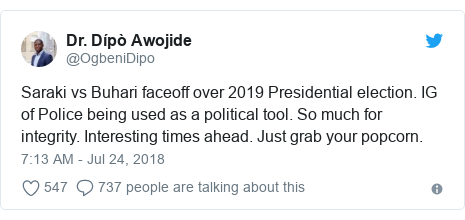 Twitter post by @OgbeniDipo: Saraki vs Buhari faceoff over 2019 Presidential election. IG of Police being used as a political tool. So much for integrity. Interesting times ahead. Just grab your popcorn.