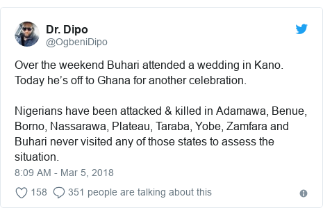 Twitter post by @OgbeniDipo: Over the weekend Buhari attended a wedding in Kano. Today he's off to Ghana for another celebration. Nigerians have been attacked & killed in Adamawa, Benue, Borno, Nassarawa, Plateau, Taraba, Yobe, Zamfara and Buhari never visited any of those states to assess the situation.