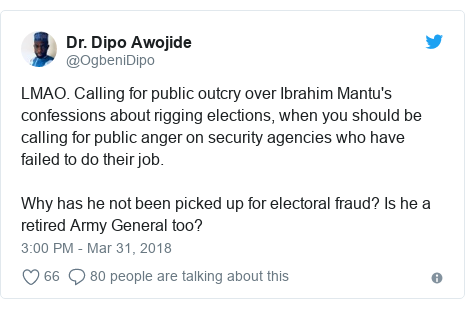 Twitter post by @OgbeniDipo: LMAO. Calling for public outcry over Ibrahim Mantu's confessions about rigging elections, when you should be calling for public anger on security agencies who have failed to do their job. Why has he not been picked up for electoral fraud? Is he a retired Army General too?