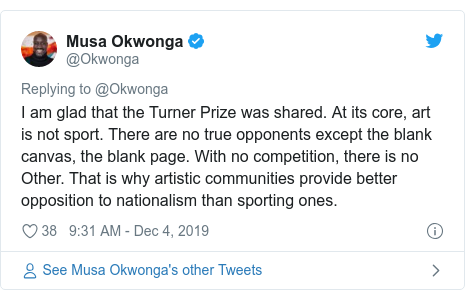 Twitter post by @Okwonga: I am glad that the Turner Prize was shared. At its core, art is not sport. There are no true opponents except the blank canvas, the blank page. With no competition, there is no Other. That is why artistic communities provide better opposition to nationalism than sporting ones.