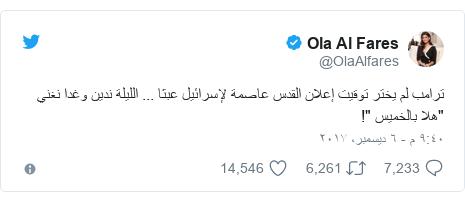 """تويتر رسالة بعث بها @OlaAlfares: ترامب لم يختر توقيت إعلان القدس عاصمة لإسرائيل عبثا ... الليلة  ندين وغدا نغني  """"هلا بالخميس """"!"""