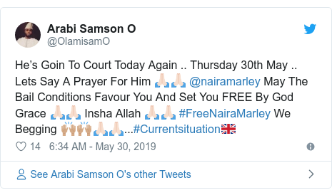Twitter post by @OlamisamO: He's Goin To Court Today Again .. Thursday 30th May .. Lets Say A Prayer For Him 🙏🏻🙏🏻 @nairamarley May The Bail Conditions Favour You And Set You FREE By God Grace 🙏🏻🙏🏻 Insha Allah 🙏🏻🙏🏻 #FreeNairaMarley We Begging 🙌🏽🙌🏽🙏🏻🙏🏻...#Currentsituation🇬🇧