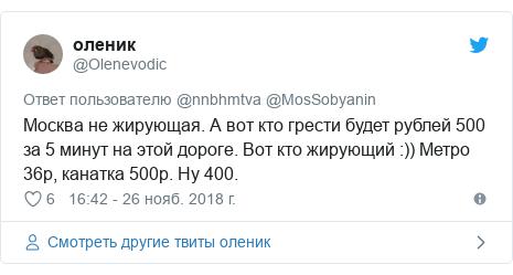 Twitter пост, автор: @Olenevodic: Москва не жирующая. А вот кто грести будет рублей 500 за 5 минут на этой дороге. Вот кто жирующий  )) Метро 36р, канатка 500р. Ну 400.