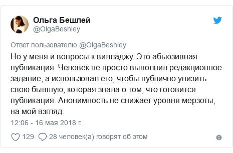 Twitter пост, автор: @OlgaBeshley: Но у меня и вопросы к вилладжу. Это абьюзивная публикация. Человек не просто выполнил редакционное задание, а использовал его, чтобы публично унизить свою бывшую, которая знала о том, что готовится публикация. Анонимность не снижает уровня мерзоты, на мой взгляд.