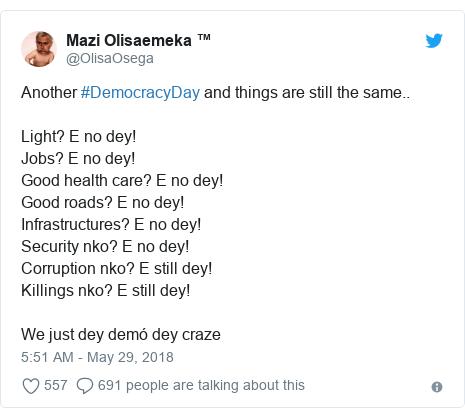 Twitter post by @OlisaOsega: Another #DemocracyDay and things are still the same.. Light? E no dey!Jobs? E no dey!Good health care? E no dey!Good roads? E no dey!Infrastructures? E no dey!Security nko? E no dey!Corruption nko? E still dey!Killings nko? E still dey!We just dey demó dey craze