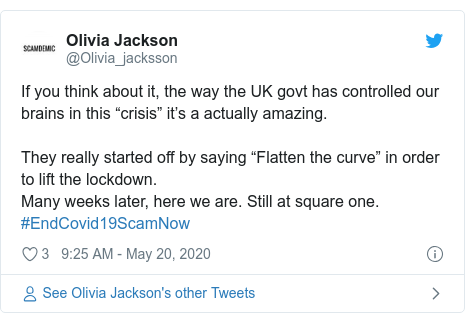 "Twitter post by @Olivia_jacksson: If you think about it, the way the UK govt has controlled our brains in this ""crisis"" it's a actually amazing. They really started off by saying ""Flatten the curve"" in order to lift the lockdown. Many weeks later, here we are. Still at square one. #EndCovid19ScamNow"