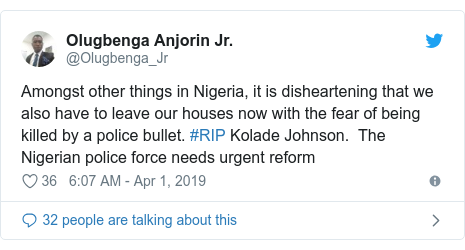 Twitter post by @Olugbenga_Jr: Amongst other things in Nigeria, it is disheartening that we also have to leave our houses now with the fear of being killed by a police bullet. #RIP Kolade Johnson.  The Nigerian police force needs urgent reform