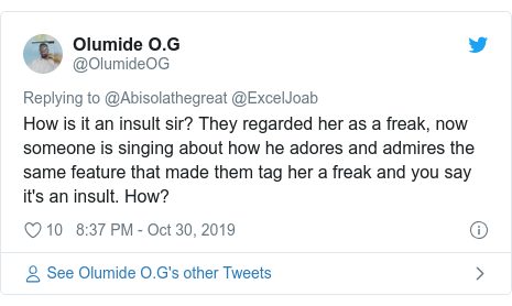 Twitter post by @OlumideOG: How is it an insult sir? They regarded her as a freak, now someone is singing about how he adores and admires the same feature that made them tag her a freak and you say it's an insult. How?