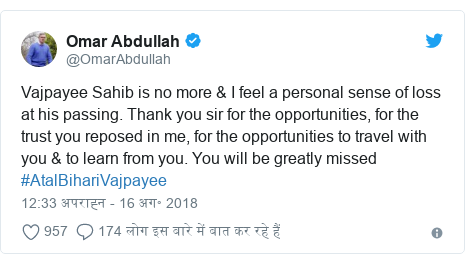 ट्विटर पोस्ट @OmarAbdullah: Vajpayee Sahib is no more & I feel a personal sense of loss at his passing. Thank you sir for the opportunities, for the trust you reposed in me, for the opportunities to travel with you & to learn from you. You will be greatly missed #AtalBihariVajpayee