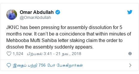 டுவிட்டர் இவரது பதிவு @OmarAbdullah: JKNC has been pressing for assembly dissolution for 5 months now. It can't be a coincidence that within minutes of Mehbooba Mufti Sahiba letter staking claim the order to dissolve the assembly suddenly appears.