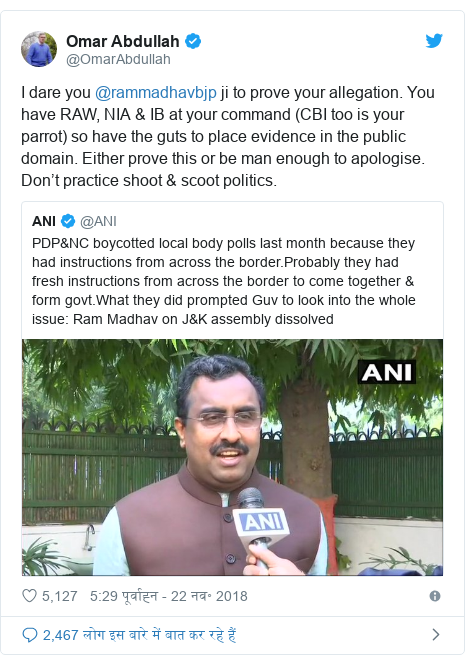 ट्विटर पोस्ट @OmarAbdullah: I dare you @rammadhavbjp ji to prove your allegation. You have RAW, NIA & IB at your command (CBI too is your parrot) so have the guts to place evidence in the public domain. Either prove this or be man enough to apologise. Don't practice shoot & scoot politics.