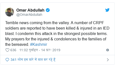 ट्विटर पोस्ट @OmarAbdullah: Terrible news coming from the valley. A number of CRPF soldiers are reported to have been killed & injured in an IED blast. I condemn this attack in the strongest possible terms. My prayers for the injured & condolences to the families of the bereaved. #Kashmir