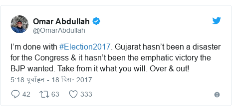 ट्विटर पोस्ट @OmarAbdullah: I'm done with #Election2017. Gujarat hasn't been a disaster for the Congress & it hasn't been the emphatic victory the BJP wanted. Take from it what you will. Over & out!