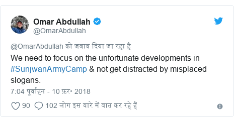 ट्विटर पोस्ट @OmarAbdullah: We need to focus on the unfortunate developments in #SunjwanArmyCamp & not get distracted by misplaced slogans.