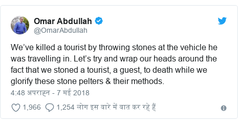 ट्विटर पोस्ट @OmarAbdullah: We've killed a tourist by throwing stones at the vehicle he was travelling in. Let's try and wrap our heads around the fact that we stoned a tourist, a guest, to death while we glorify these stone pelters & their methods.