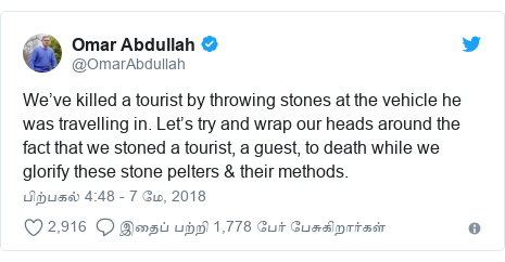 டுவிட்டர் இவரது பதிவு @OmarAbdullah: We've killed a tourist by throwing stones at the vehicle he was travelling in. Let's try and wrap our heads around the fact that we stoned a tourist, a guest, to death while we glorify these stone pelters & their methods.