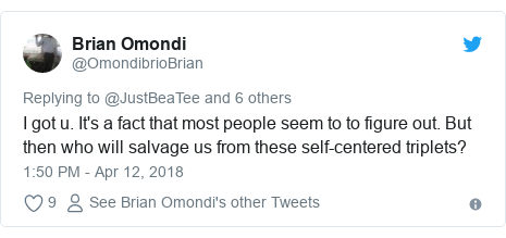 Ujumbe wa Twitter wa @OmondibrioBrian: I got u. It's a fact that most people seem to to figure out. But then who will salvage us from these self-centered triplets?