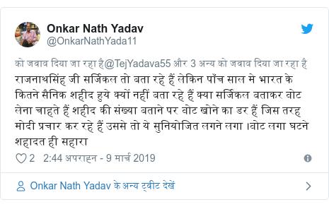 ट्विटर पोस्ट @OnkarNathYada11: राजनाथसिंह जी सर्जिकल तो बता रहे हैं लेकिन पाँच साल मे भारत के कितने सैनिक शहीद हुये क्यों नहीं बता रहे हैं क्या सर्जिकल बताकर वोट लेना चाहते हैं शहीद की संख्या बताने पर वोट खोने का डर हैं जिस तरह मोदी प्रचार कर रहे हैं उससे तो ये सुनियोजित लगने लगा ।वोट लगा घटने शहादत ही सहारा