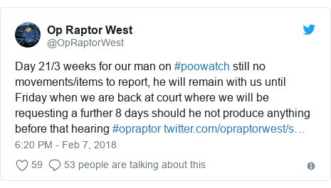 Twitter post by @OpRaptorWest: Day 21/3 weeks for our man on #poowatch still no movements/items to report, he will remain with us until Friday when we are back at court where we will be requesting a further 8 days should he not produce anything before that hearing #opraptor