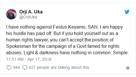 Twitter post by @OrjiUka: I have nothing against Festus Keyamo, SAN. I am happy his hustle has paid off. But if you hold yourself out as a human rights lawyer, you can't accept the position of Spokesman for the campaign of a Govt famed for rights abuses. Light & darkness have nothing in common. Simple.