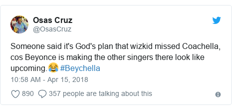 Twitter post by @OsasCruz: Someone said it's God's plan that wizkid missed Coachella, cos Beyonce is making the other singers there look like upcoming.😂 #Beychella