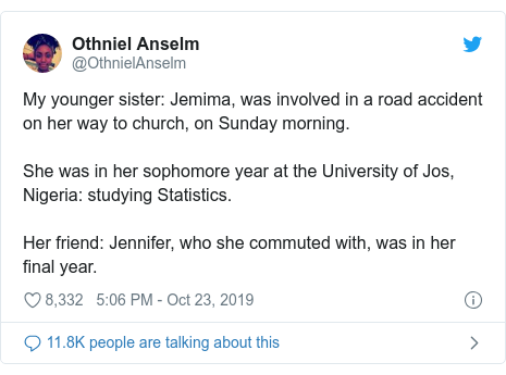 Twitter post by @OthnielAnselm: My younger sister  Jemima, was involved in a road accident on her way to church, on Sunday morning. She was in her sophomore year at the University of Jos, Nigeria  studying Statistics. Her friend  Jennifer, who she commuted with, was in her final year.