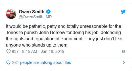 Twitter post by @OwenSmith_MP: It would be pathetic, petty and totally unreasonable for the Tories to punish John Bercow for doing his job, defending the rights and reputation of Parliament. They just don't like anyone who stands up to them.